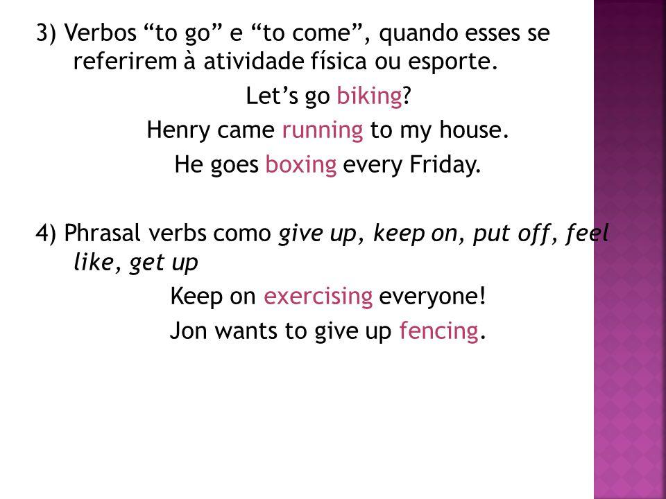 3) Verbos to go e to come , quando esses se referirem à atividade física ou esporte.