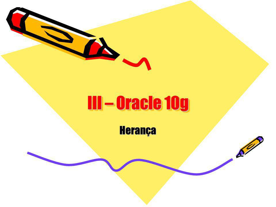 III – Oracle 10g Herança