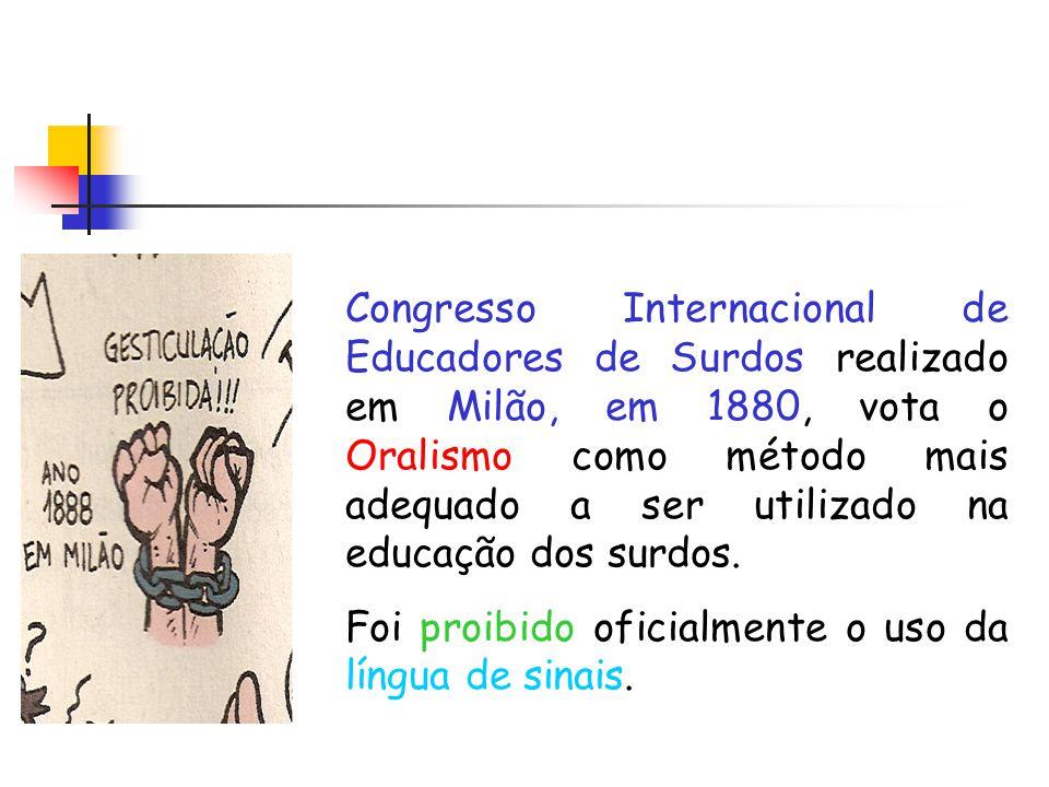 Congresso Internacional de Educadores de Surdos realizado em Milão, em 1880, vota o Oralismo como método mais adequado a ser utilizado na educação dos surdos.