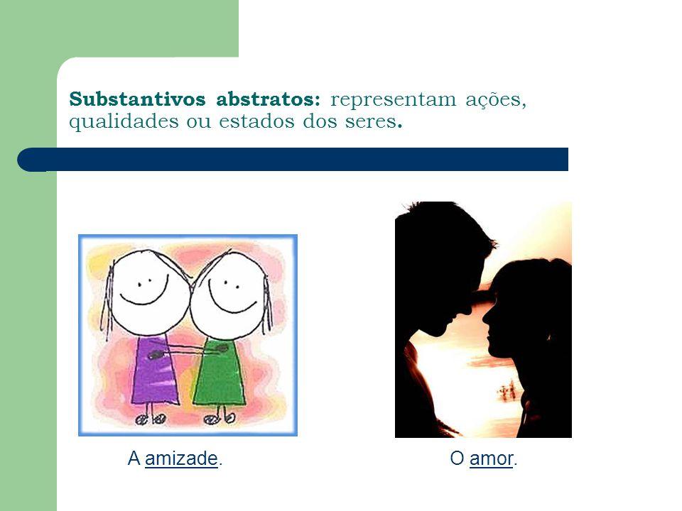Substantivos abstratos: representam ações, qualidades ou estados dos seres.