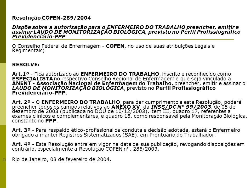 Resolução COFEN-289/2004 Dispõe sobre a autorização para o ENFERMEIRO DO TRABALHO preencher, emitir e assinar LAUDO DE MONITORIZAÇÃO BIOLÓGICA, previsto no Perfil Profissiográfico Previdenciário-PPP O Conselho Federal de Enfermagem - COFEN, no uso de suas atribuições Legais e Regimentais; RESOLVE: Art.1º - Fica autorizado ao ENFERMEIRO DO TRABALHO, inscrito e reconhecido como ESPECIALISTA no respectivo Conselho Regional de Enfermagem e que seja vinculado a ANENT - Associação Nacional de Enfermagem do Trabalho, preencher, emitir e assinar o LAUDO DE MONITORIZAÇÃO BIOLÓGICA, previsto no Perfil Profissiográfico Previdenciário-PPP. Art. 2º - O ENFERMEIRO DO TRABALHO, para dar cumprimento a esta Resolução, poderá preencher todos os campos relativos ao ANEXO XV, da INSS/DC Nº 99/2003, de 05 de dezembro de 2003 (publicada no DOU de 10/12/2003), item III, quadro 17, referentes a exames clínicos e complementares, e quadro 18, como responsável pela Monitoração Biológica, constante no PPP. Art. 3º - Para respaldo ético-profissional da conduta e decisão adotada, estará o Enfermeiro obrigado a manter Registros Sistematizados (SAE), em Prontuário do Trabalhador. Art. 4º - Esta Resolução entra em vigor na data de sua publicação, revogando disposições em contrário, especialmente a Resolução COFEN nº. 286/2003.