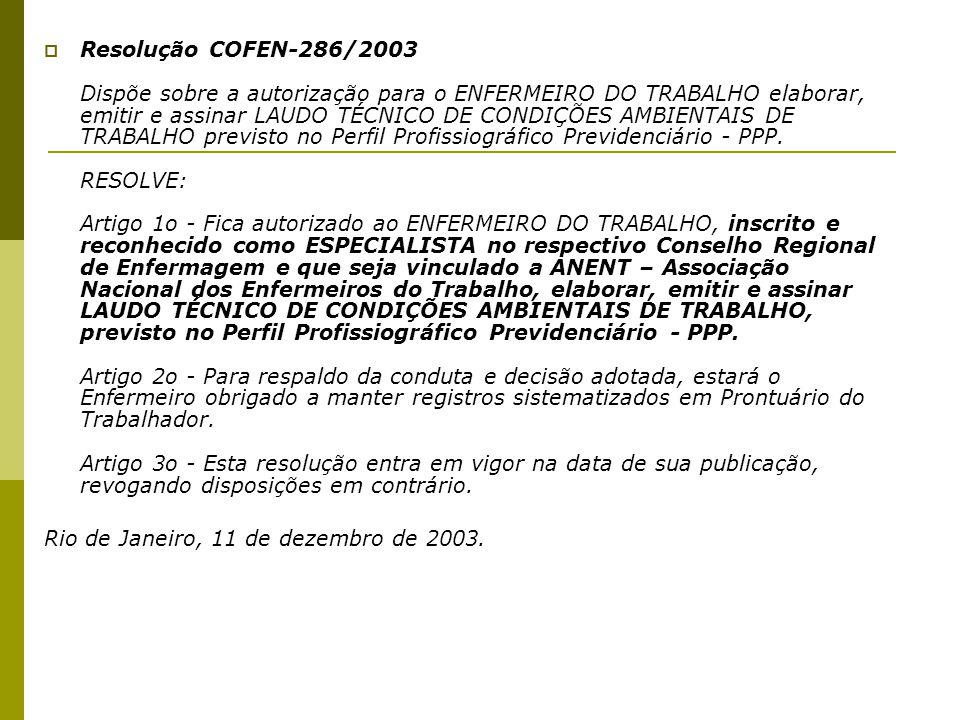 Resolução COFEN-286/2003 Dispõe sobre a autorização para o ENFERMEIRO DO TRABALHO elaborar, emitir e assinar LAUDO TÉCNICO DE CONDIÇÕES AMBIENTAIS DE TRABALHO previsto no Perfil Profissiográfico Previdenciário - PPP. RESOLVE: Artigo 1o - Fica autorizado ao ENFERMEIRO DO TRABALHO, inscrito e reconhecido como ESPECIALISTA no respectivo Conselho Regional de Enfermagem e que seja vinculado a ANENT – Associação Nacional dos Enfermeiros do Trabalho, elaborar, emitir e assinar LAUDO TÉCNICO DE CONDIÇÕES AMBIENTAIS DE TRABALHO, previsto no Perfil Profissiográfico Previdenciário - PPP. Artigo 2o - Para respaldo da conduta e decisão adotada, estará o Enfermeiro obrigado a manter registros sistematizados em Prontuário do Trabalhador. Artigo 3o - Esta resolução entra em vigor na data de sua publicação, revogando disposições em contrário.