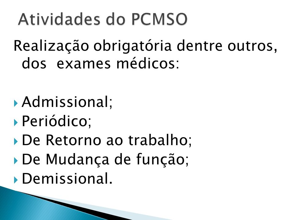 Atividades do PCMSO Realização obrigatória dentre outros, dos exames médicos: Admissional; Periódico;