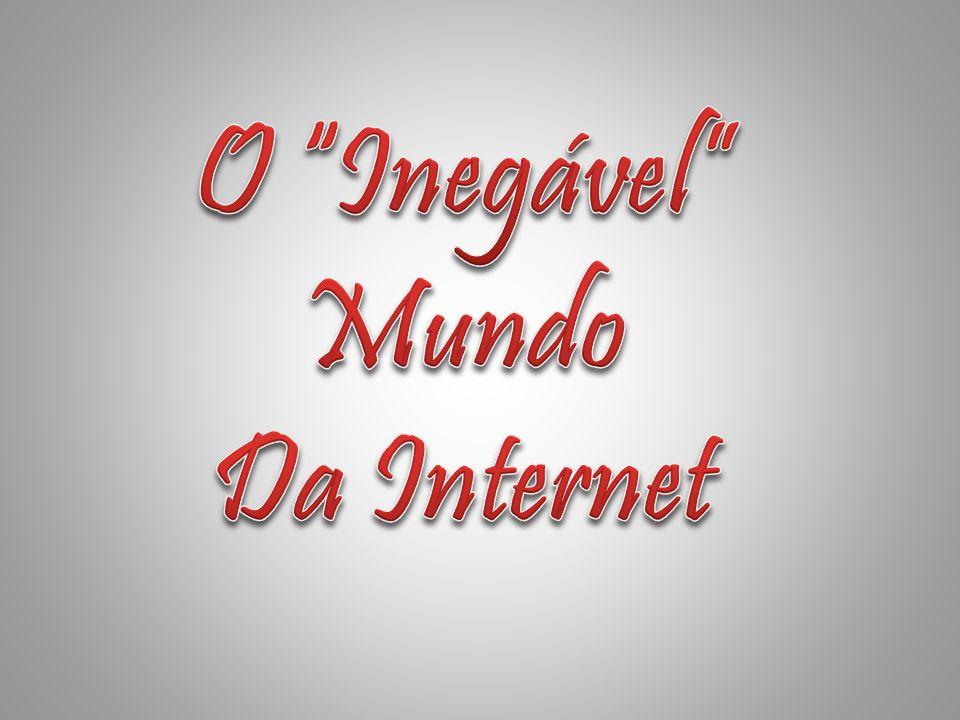 O Inegável Mundo Da Internet