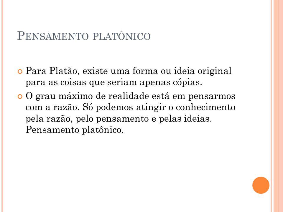 Pensamento platônico Para Platão, existe uma forma ou ideia original para as coisas que seriam apenas cópias.