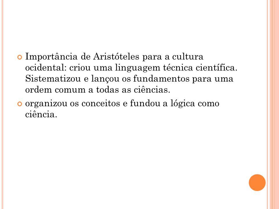 Importância de Aristóteles para a cultura ocidental: criou uma linguagem técnica científica. Sistematizou e lançou os fundamentos para uma ordem comum a todas as ciências.