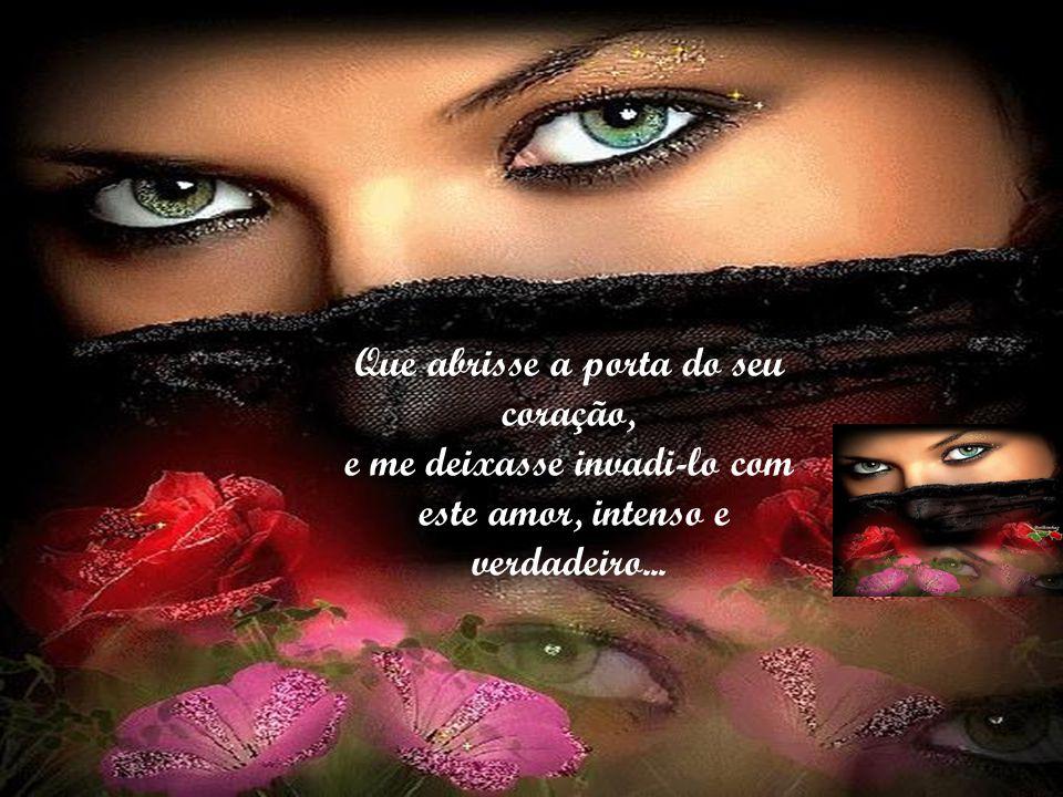 Que abrisse a porta do seu coração, e me deixasse invadi-lo com este amor, intenso e verdadeiro...