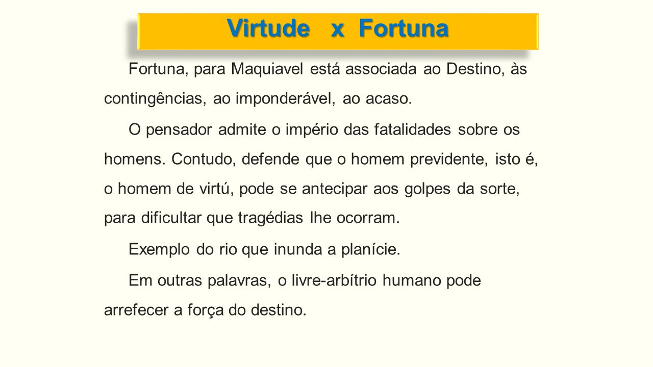 Virtude x Fortuna Fortuna, para Maquiavel está associada ao Destino, às contingências, ao imponderável, ao acaso.