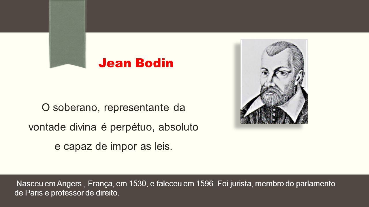 Jean Bodin O soberano, representante da vontade divina é perpétuo, absoluto e capaz de impor as leis.