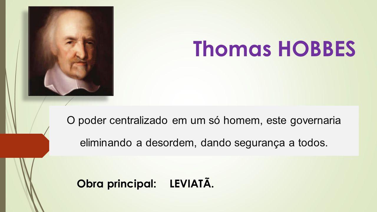 Thomas HOBBES O poder centralizado em um só homem, este governaria eliminando a desordem, dando segurança a todos.