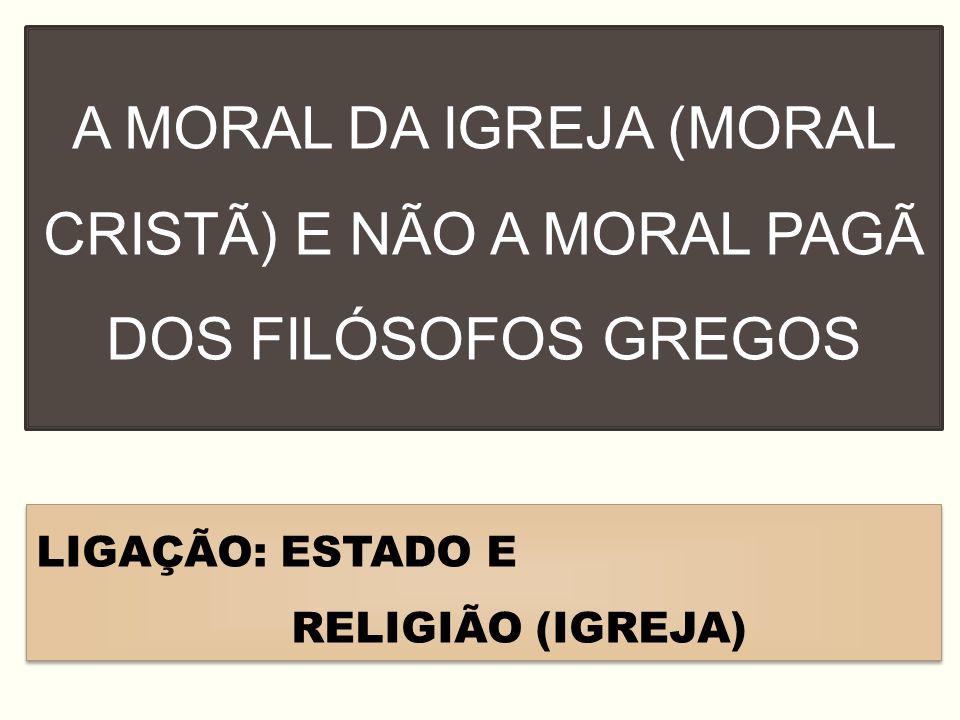 A MORAL DA IGREJA (MORAL CRISTÃ) E NÃO A MORAL PAGÃ DOS FILÓSOFOS GREGOS