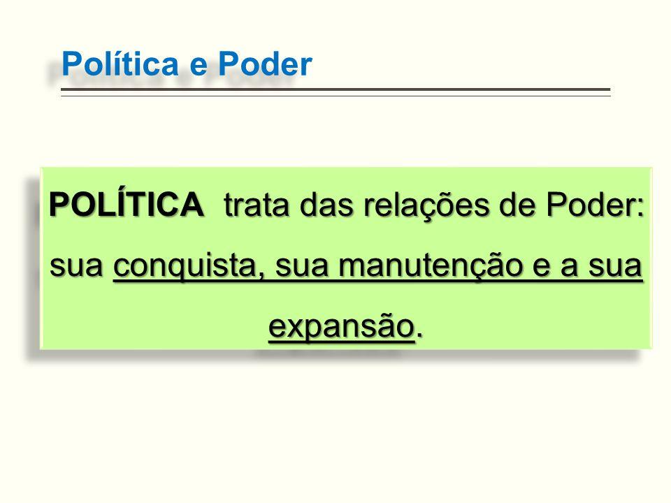 Política e Poder POLÍTICA trata das relações de Poder: sua conquista, sua manutenção e a sua expansão.