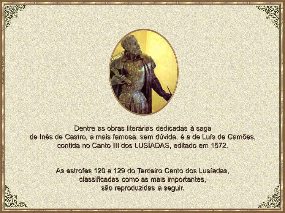 Dentre as obras literárias dedicadas à saga de Inês de Castro, a mais famosa, sem dúvida, é a de Luís de Camões, contida no Canto III dos LUSÍADAS, editado em 1572.