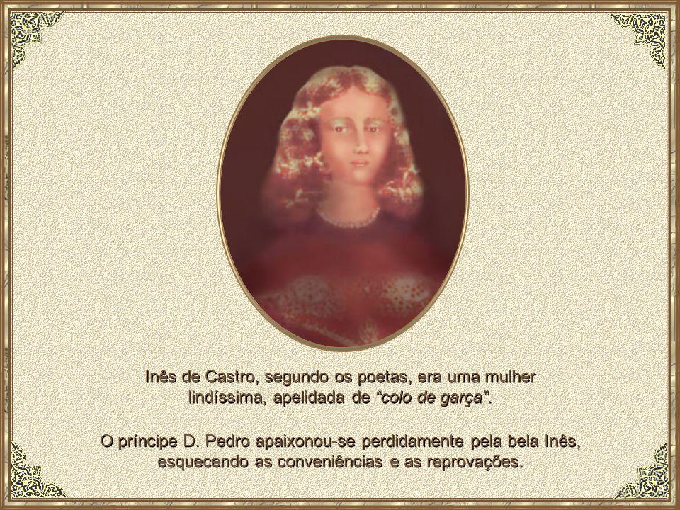 Inês de Castro, segundo os poetas, era uma mulher lindíssima, apelidada de colo de garça .
