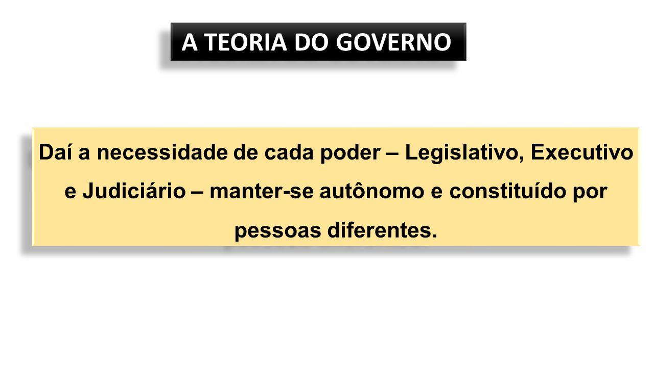 A TEORIA DO GOVERNO Daí a necessidade de cada poder – Legislativo, Executivo e Judiciário – manter-se autônomo e constituído por pessoas diferentes.