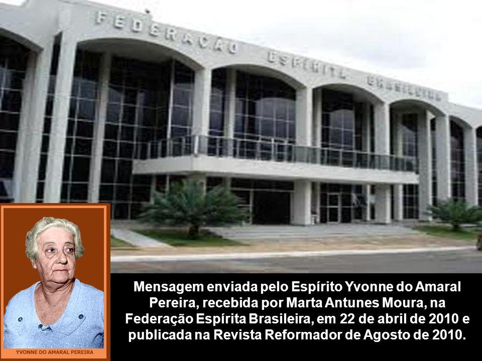 Mensagem enviada pelo Espírito Yvonne do Amaral Pereira, recebida por Marta Antunes Moura, na Federação Espírita Brasileira, em 22 de abril de 2010 e publicada na Revista Reformador de Agosto de 2010.