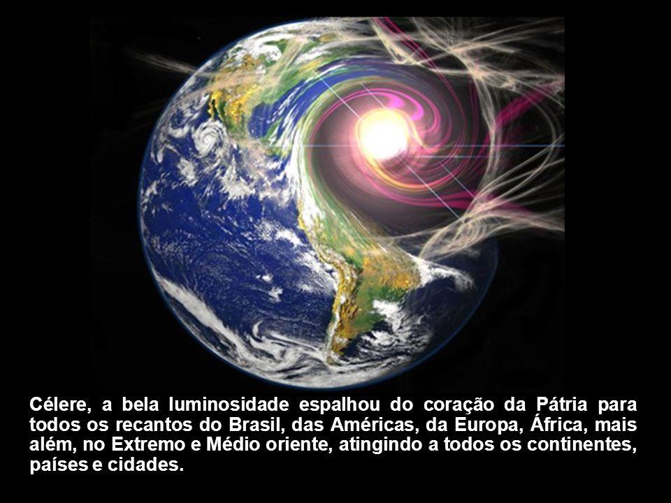 Célere, a bela luminosidade espalhou do coração da Pátria para todos os recantos do Brasil, das Américas, da Europa, África, mais além, no Extremo e Médio oriente, atingindo a todos os continentes, países e cidades.