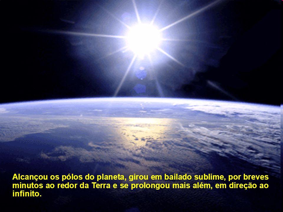 Alcançou os pólos do planeta, girou em bailado sublime, por breves minutos ao redor da Terra e se prolongou mais além, em direção ao infinito.