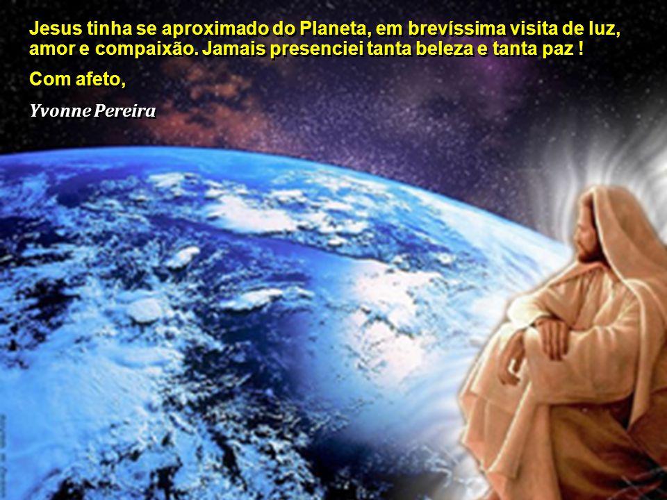 Jesus tinha se aproximado do Planeta, em brevíssima visita de luz, amor e compaixão. Jamais presenciei tanta beleza e tanta paz !
