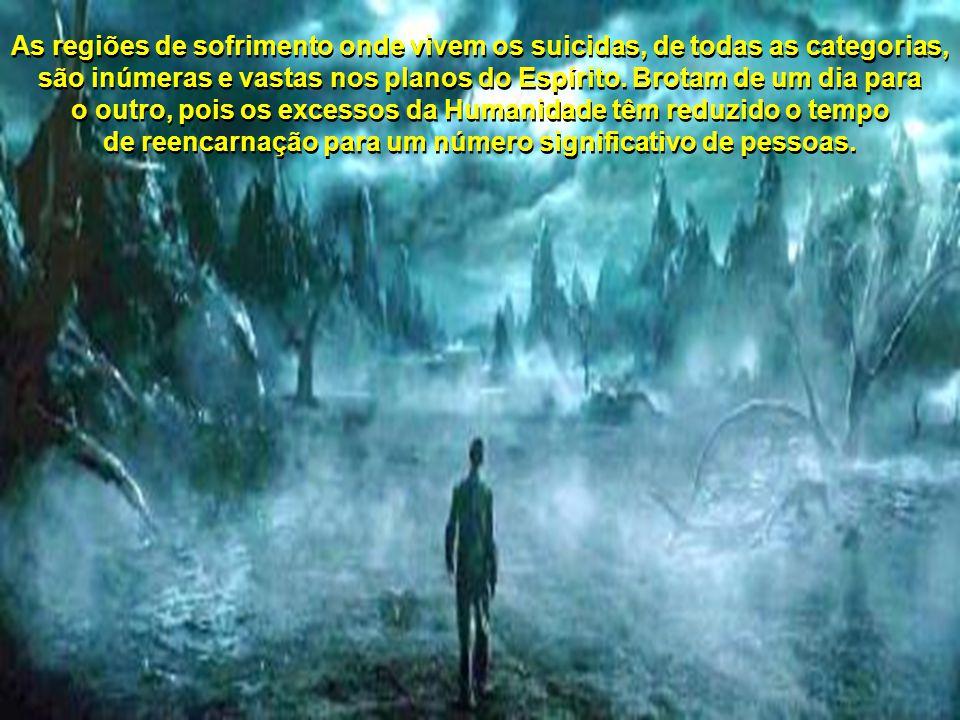 As regiões de sofrimento onde vivem os suicidas, de todas as categorias, são inúmeras e vastas nos planos do Espírito.
