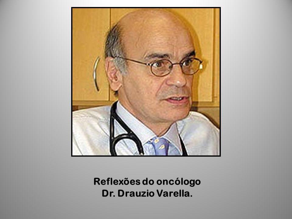 Reflexões do oncólogo Dr. Drauzio Varella.