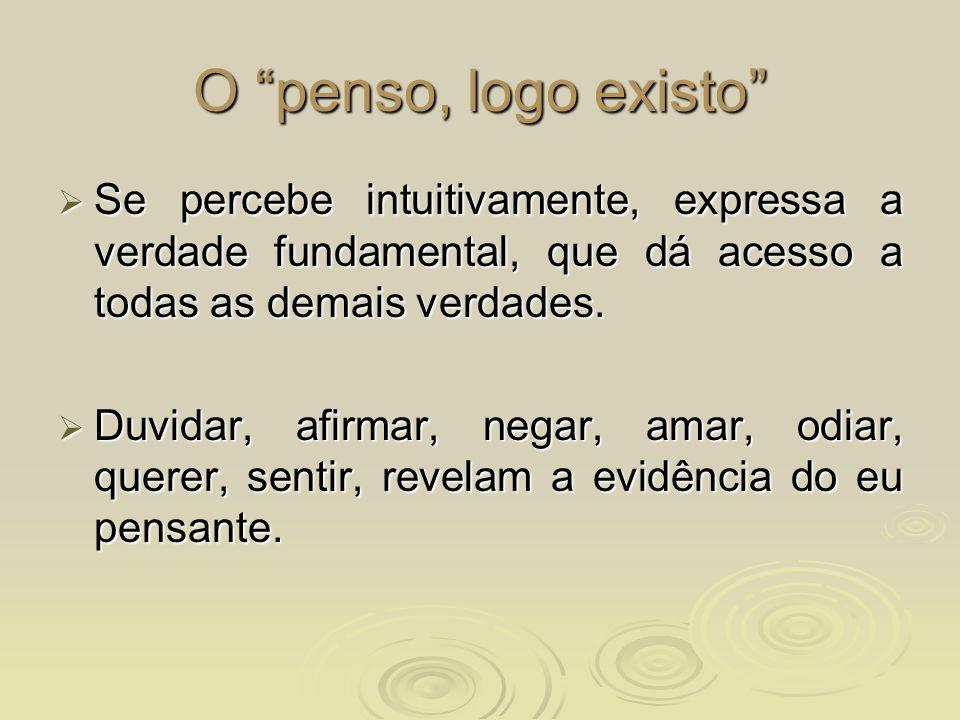 O penso, logo existo Se percebe intuitivamente, expressa a verdade fundamental, que dá acesso a todas as demais verdades.