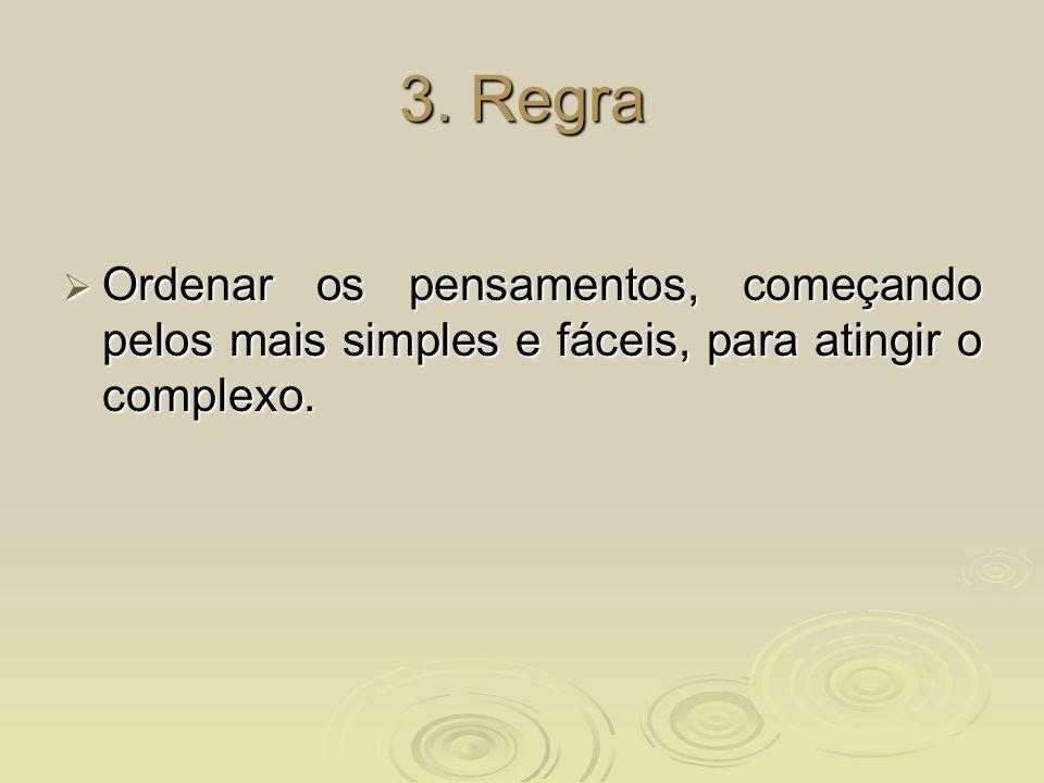 3. Regra Ordenar os pensamentos, começando pelos mais simples e fáceis, para atingir o complexo.