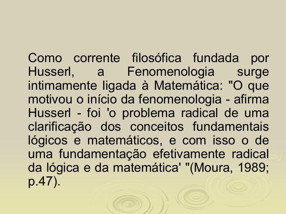 Como corrente filosófica fundada por Husserl, a Fenomenologia surge intimamente ligada à Matemática: O que motivou o início da fenomenologia - afirma Husserl - foi o problema radical de uma clarificação dos conceitos fundamentais lógicos e matemáticos, e com isso o de uma fundamentação efetivamente radical da lógica e da matemática (Moura, 1989; p.47).