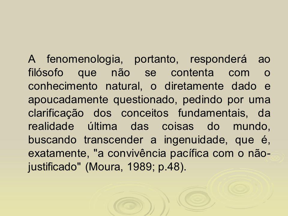 A fenomenologia, portanto, responderá ao filósofo que não se contenta com o conhecimento natural, o diretamente dado e apoucadamente questionado, pedindo por uma clarificação dos conceitos fundamentais, da realidade última das coisas do mundo, buscando transcender a ingenuidade, que é, exatamente, a convivência pacífica com o não-justificado (Moura, 1989; p.48).