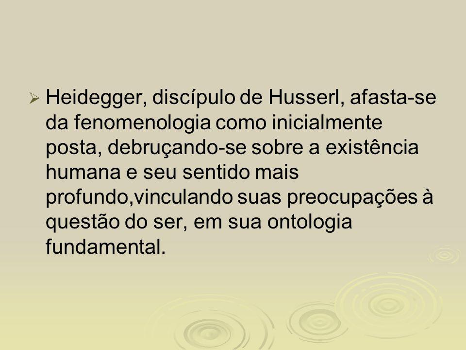 Heidegger, discípulo de Husserl, afasta-se da fenomenologia como inicialmente posta, debruçando-se sobre a existência humana e seu sentido mais profundo,vinculando suas preocupações à questão do ser, em sua ontologia fundamental.