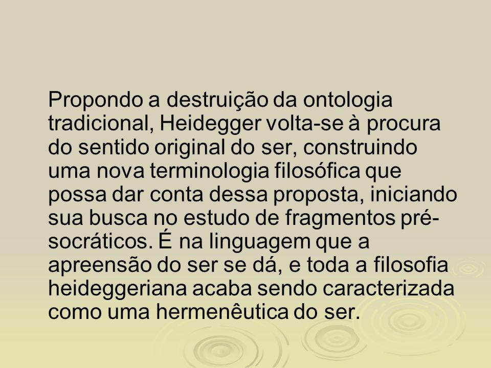 Propondo a destruição da ontologia tradicional, Heidegger volta-se à procura do sentido original do ser, construindo uma nova terminologia filosófica que possa dar conta dessa proposta, iniciando sua busca no estudo de fragmentos pré-socráticos.