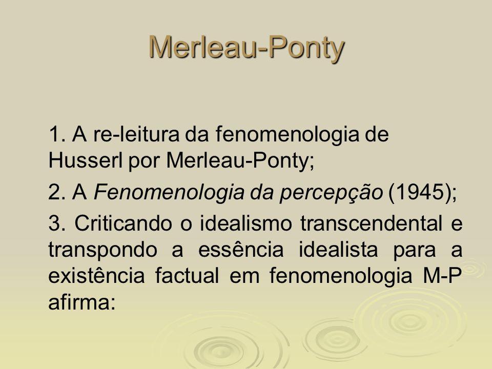 Merleau-Ponty 1. A re-leitura da fenomenologia de Husserl por Merleau-Ponty; 2. A Fenomenologia da percepção (1945);