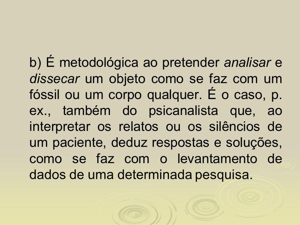 b) É metodológica ao pretender analisar e dissecar um objeto como se faz com um fóssil ou um corpo qualquer.