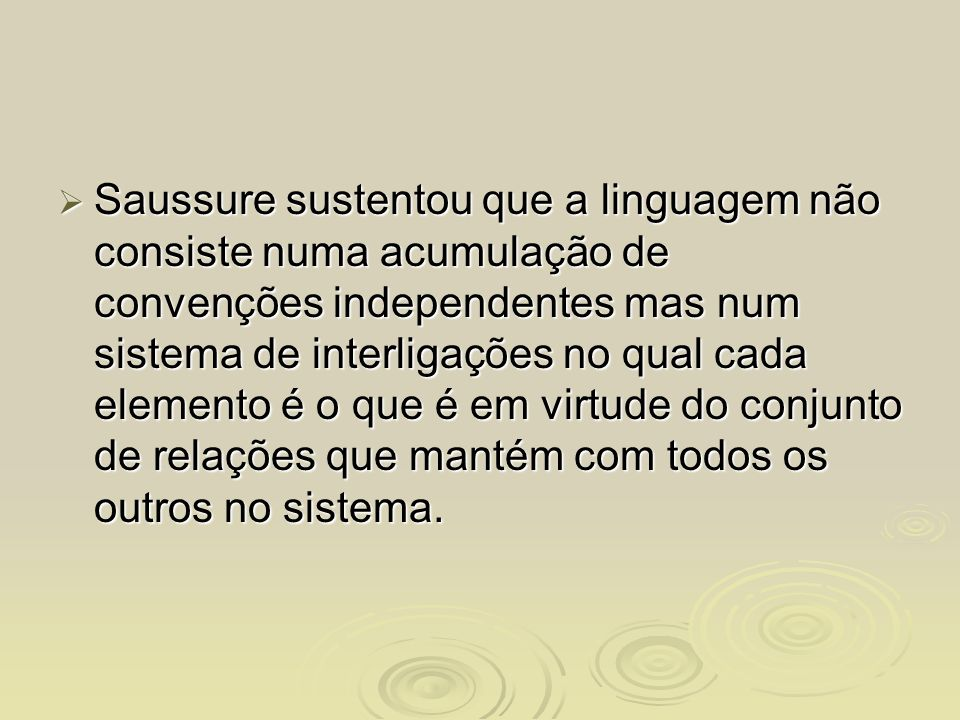 Saussure sustentou que a linguagem não consiste numa acumulação de convenções independentes mas num sistema de interligações no qual cada elemento é o que é em virtude do conjunto de relações que mantém com todos os outros no sistema.