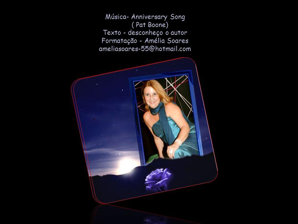 Música- Anniversary Song ( Pat Boone) Texto - desconheço o autor Formatação - Amélia Soares ameliasoares-55@hotmail.com