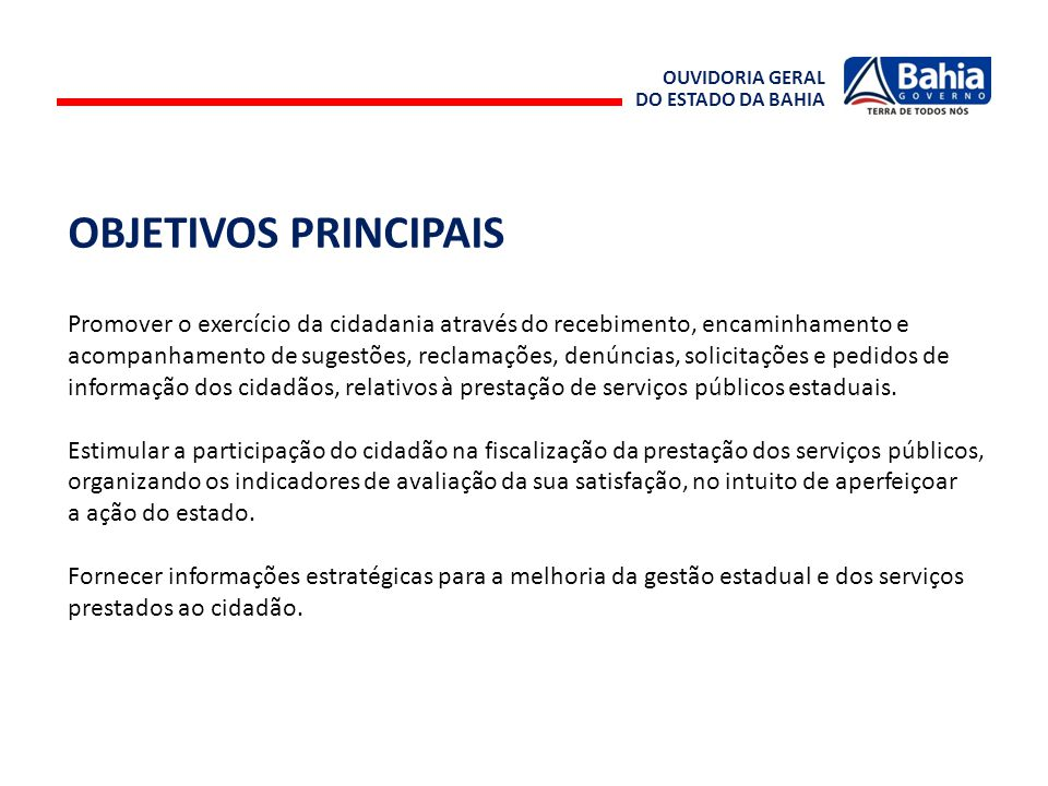 OUVIDORIA GERAL DO ESTADO DA BAHIA. OBJETIVOS PRINCIPAIS. Promover o exercício da cidadania através do recebimento, encaminhamento e.