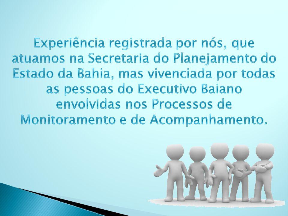 Experiência registrada por nós, que atuamos na Secretaria do Planejamento do Estado da Bahia, mas vivenciada por todas as pessoas do Executivo Baiano envolvidas nos Processos de Monitoramento e de Acompanhamento.