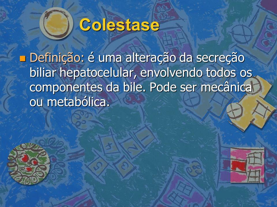 Colestase Definição: é uma alteração da secreção biliar hepatocelular, envolvendo todos os componentes da bile.