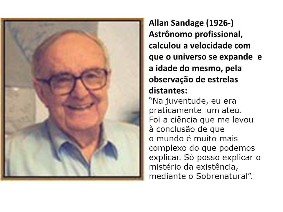 Allan Sandage (1926-) Astrônomo profissional, calculou a velocidade com que o universo se expande e a idade do mesmo, pela observação de estrelas distantes: