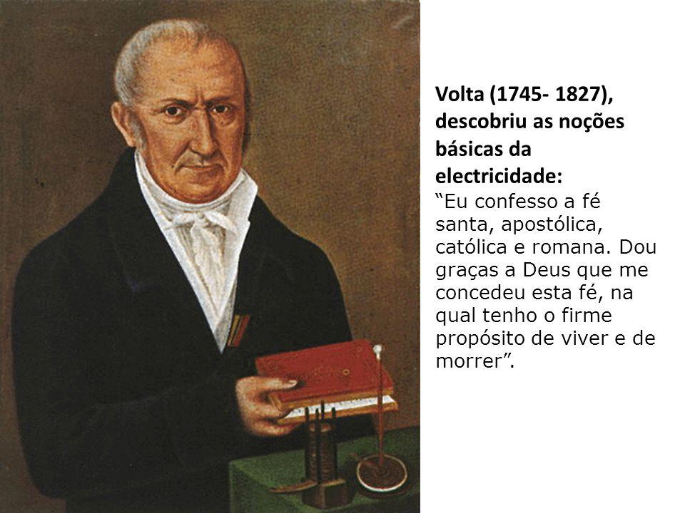 Volta (1745- 1827), descobriu as noções básicas da electricidade: