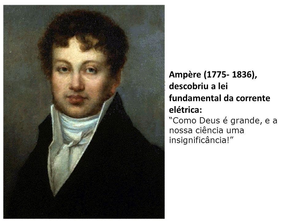 Ampère (1775- 1836), descobriu a lei fundamental da corrente elétrica: