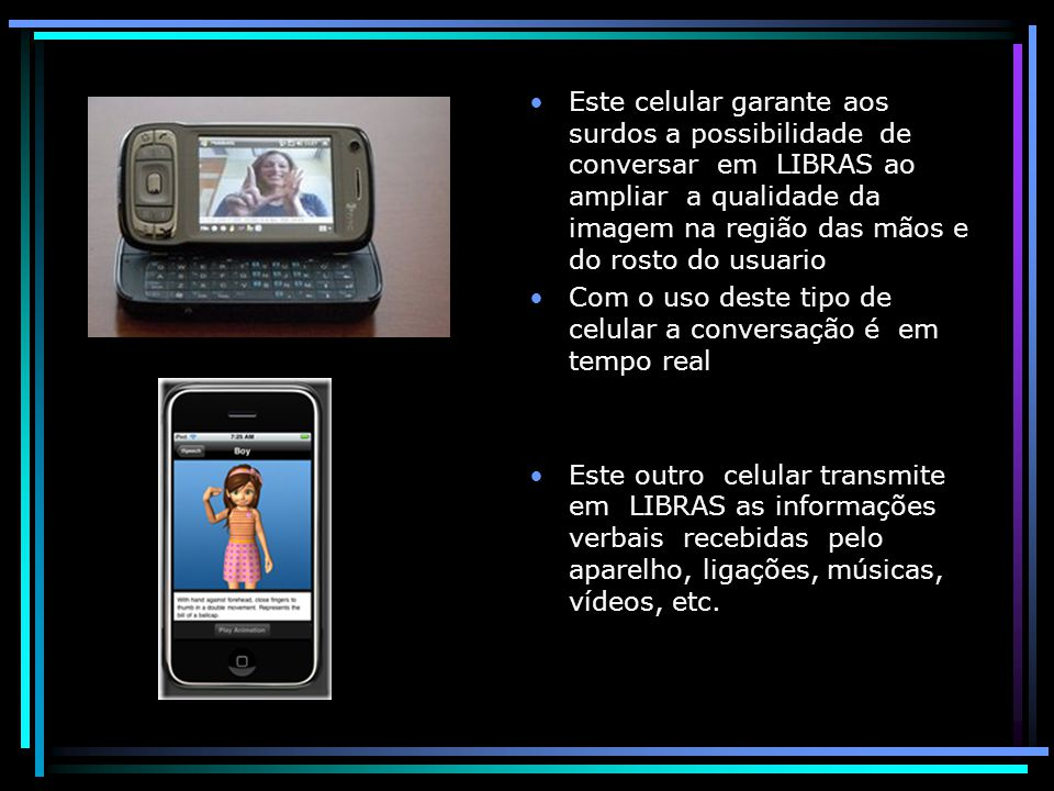 Este celular garante aos surdos a possibilidade de conversar em LIBRAS ao ampliar a qualidade da imagem na região das mãos e do rosto do usuario