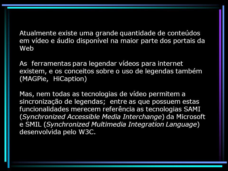 Atualmente existe uma grande quantidade de conteúdos em vídeo e áudio disponível na maior parte dos portais da Web As ferramentas para legendar vídeos para internet existem, e os conceitos sobre o uso de legendas também (MAGPie, HiCaption) Mas, nem todas as tecnologias de vídeo permitem a sincronização de legendas; entre as que possuem estas funcionalidades merecem referência as tecnologias SAMI (Synchronized Accessible Media Interchange) da Microsoft e SMIL (Synchronized Multimedia Integration Language) desenvolvida pelo W3C.