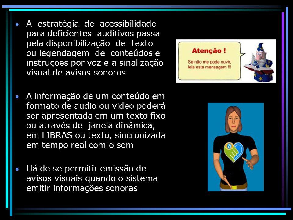 A estratégia de acessibilidade para deficientes auditivos passa pela disponibilização de texto ou legendagem de conteúdos e instruçoes por voz e a sinalização visual de avisos sonoros