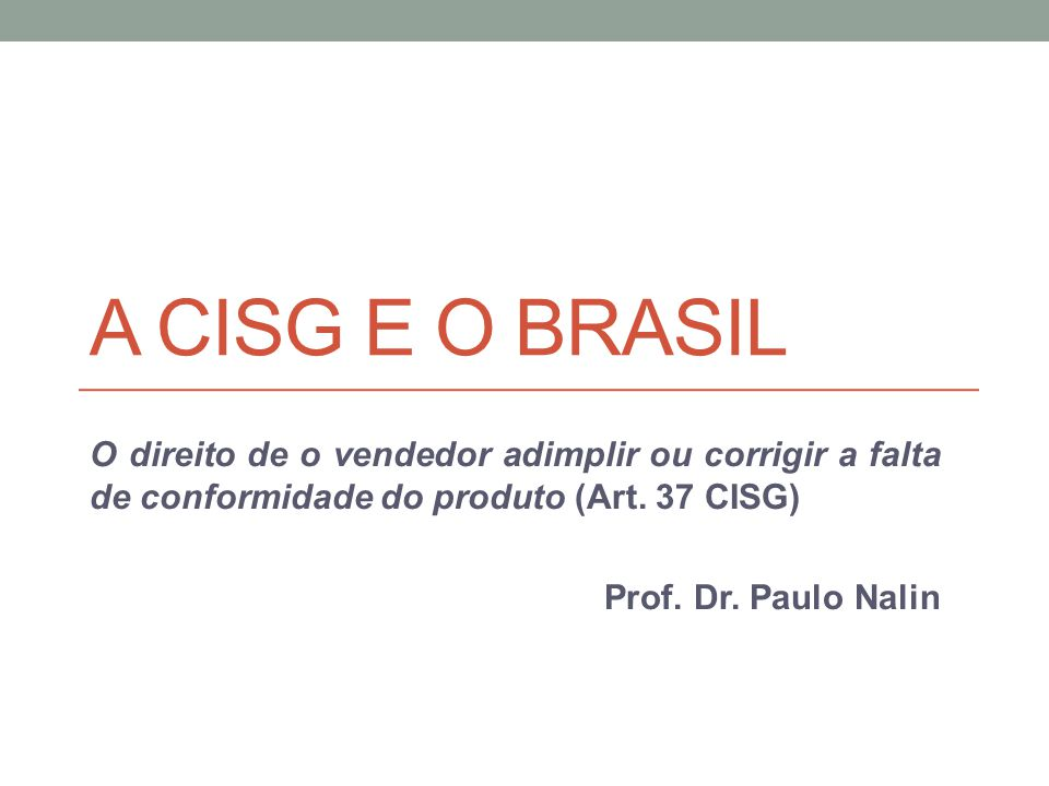A CISG e o Brasil O direito de o vendedor adimplir ou corrigir a falta de conformidade do produto (Art. 37 CISG)