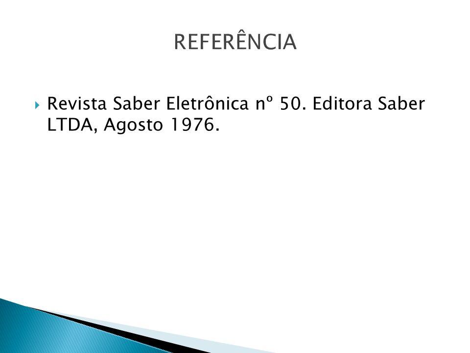 REFERÊNCIA Revista Saber Eletrônica nº 50. Editora Saber LTDA, Agosto 1976.