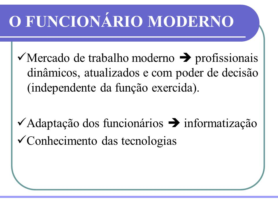 O FUNCIONÁRIO MODERNO Mercado de trabalho moderno  profissionais dinâmicos, atualizados e com poder de decisão (independente da função exercida).