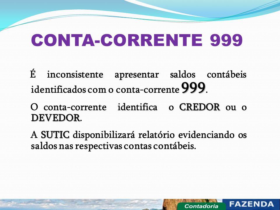 CONTA-CORRENTE 999 É inconsistente apresentar saldos contábeis identificados com o conta-corrente 999.