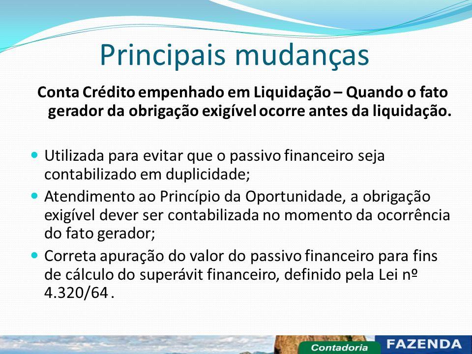 Principais mudanças Conta Crédito empenhado em Liquidação – Quando o fato gerador da obrigação exigível ocorre antes da liquidação.