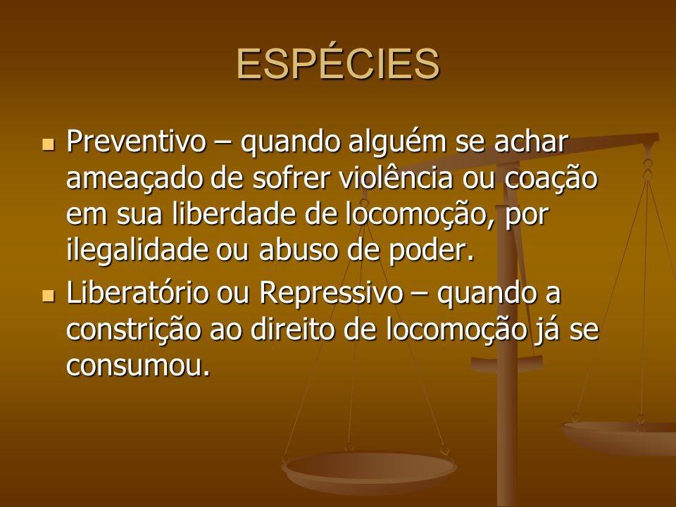 ESPÉCIES Preventivo – quando alguém se achar ameaçado de sofrer violência ou coação em sua liberdade de locomoção, por ilegalidade ou abuso de poder.